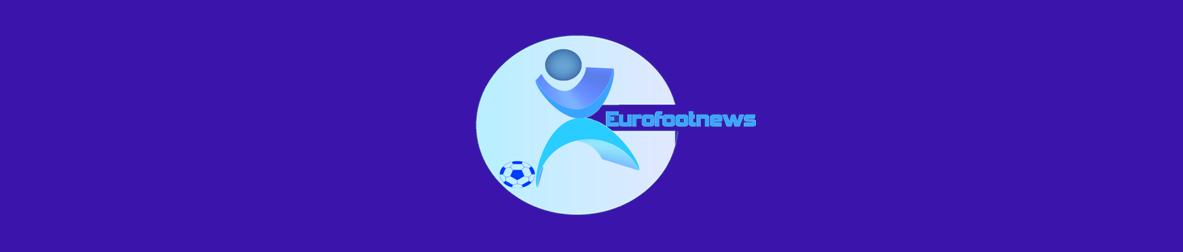 Eurofootnews toutes les News du Foot